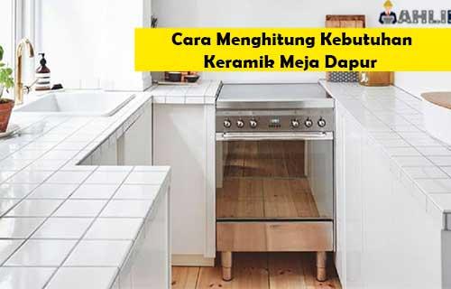 Cara Menghitung Kebutuhan Keramik Meja Dapur Biaya Tukang